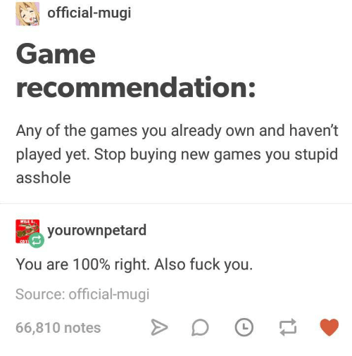 Anaconda, Fuck You, and Funny: official-mugi  Game  recommendation:  Any of the games you already own and haven't  played yet. Stop buying new games you stupid  asshole  ILE  yourownpetard  You are 100% right. Also fuck you.  Source: official-mugi  66,810 notes