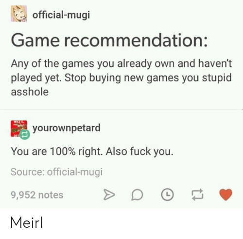 new games: official-mugi  Game recommendation:  Any of the games you already own and haven't  played yet. Stop buying new games you stupid  asshole  yourownpetard  You are 100% right. Also fuck you.  Source: official-mugi  9,952 notes Meirl