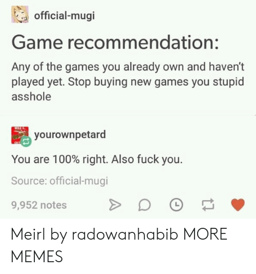 new games: official-mugi  Game recommendation:  Any of the games you already own and haven't  played yet. Stop buying new games you stupid  asshole  yourownpetard  You are 100% right. Also fuck you.  Source: official-mugi  9,952 notes Meirl by radowanhabib MORE MEMES