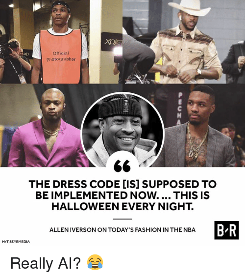 The Dress: Official  Photographer  xo  THE DRESS CODE [IS] SUPPOSED TO  BE IMPLEMENTED Now.... THIS IS  HALLOWEEN EVERY NIGHT.  B R  ALLEN IVERSON ON TODAY'S FASHION IN THE NBA  H/T 8EYEMEDIA Really AI? 😂
