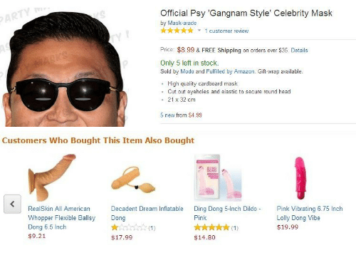 lolly: Official Psy 'Gangnam Style' Celebrity Mask  by Mask-arade  1 customer review  ry  Price: $8.99 & FREE Shipping on orders over $35. Details  Only 5 left in stock.  Sold by Modo and Fulfilled by Amazon. Gift-wrap available  High quality cardboard mask  . Cut out eyeholes and elastic to secure round head  . 21 x 32 cm  5 new from $4.99   Customers Who Bought This Item Also Bought  RealSkin All American  Whopper Flexible Ballsy  Dong 6.5 Inch  $9.21  Decadent Dream Inflatable  Dong  Ding Dong 5-Inch Dildo Pink Vibrating 6.75 Inch  Pink  Lolly Dong Vibe  $19.99  $17.99  $14.80
