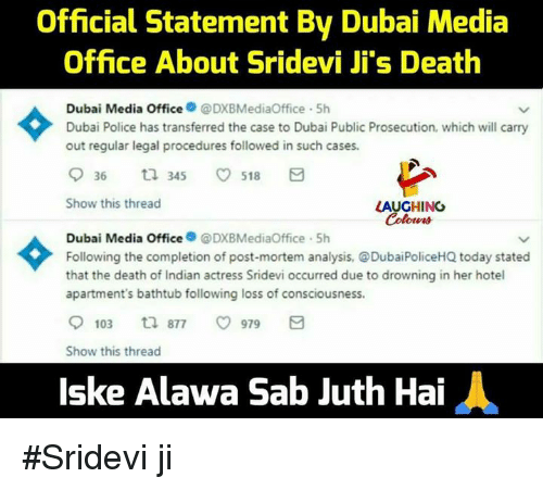 sridevi: Official Statement By Dubai Media  Office About Sridevi Ji's Death  dia Office  @DXBMediaOffice. 5h  Dubai Me  Dubai Police has transferred the case to Dubai Public Prosecution, which will carry  out regular legal procedures followed in such cases.  936 ta 345 ㅇ 518 日  Show this thread  LAUGHING  Colona  Dubai Media OfficeDXBMediaOffice 5h  Following the completion of post-mortem analysis, DubaiPoliceHQ today stated  that the death of Indian actress Sridevi occurred due to drowning in her hotel  apartment's bathtub following loss of consciousness  9103 877 ㅇ 979日  Show this thread  lske Alawa Sab Juth Hai #Sridevi ji