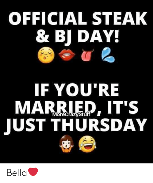 Bj Day: OFFICIAL STEAK  & BJ DAY  IF YOU'RE  MARRIED, IT'S  JUST THURSDAY  MoreCrazyStúff Bella❤