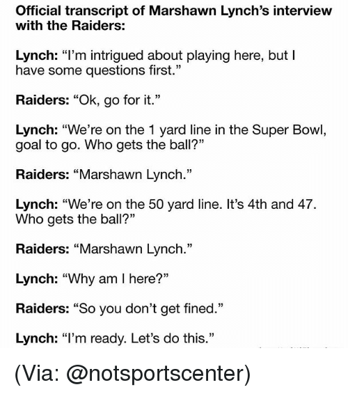 "Marshawn Lynch, Memes, and Super Bowl: Official transcript of Marshawn Lynch's interview  with the Raiders:  Lynch: ""I'm intrigued about playing here, but  have some questions first.""  Raiders: ""Ok, go for it.""  Lynch: ""We're on the 1 yard line in the Super Bowl,  goal to go. Who gets the ball?""  Raiders: Marshawn Lynch.  Lynch: ""We're on the 50 yard line. It's 4th and 47.  Who gets the ball?""  Raiders: ""Marshawn Lynch.""  Lynch: ""Why am I here?""  Raiders: ""So you don't get fined.""  Lynch: ""I'm ready. Let's do this."" (Via: @notsportscenter)"