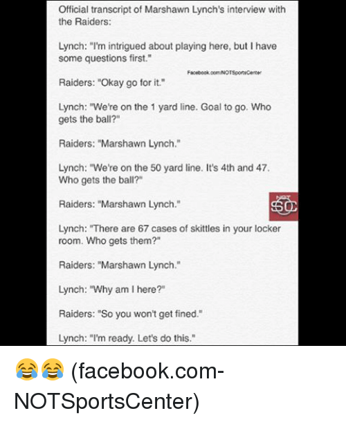 "Facebook, Marshawn Lynch, and Nfl: Official transcript of Marshawn Lynch's interview with  the Raiders:  Lynch: ""I'm intrigued about playing here, but I have  some questions first.""  Facebook oorwNOTSportsCenter  Raiders: ""Okay go for it.""  Lynch: ""We're on the 1 yard line. Goal to go. Who  gets the ball?""  Raiders: ""Marshawn Lynch.""  Lynch: ""We're on the 50 yard line. It's 4th and 47.  Who gets the ball?  Raiders: ""Marshawn Lynch  SOD  Lynch: ""There are 67 cases of skittles in your locker  room. Who gets them?""  Raiders: ""Marshawn Lynch.""  Lynch: ""Why am I here?""  Raiders: ""So you won't get fined.""  Lynch: ""I'm ready. Let's do this 😂😂 (facebook.com-NOTSportsCenter)"