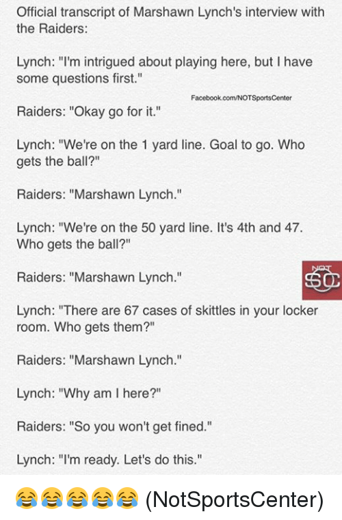 "Marshawn Lynch, Goal, and Okay: Official transcript of Marshawn Lynch's interview with  the Raiders:  Lynch: ""I'm intrigued about playing here, but I have  some questions first.""  acebook.com/NOTSportsCent  Raiders: ""Okay go for it.""  Lynch: ""We're on the 1 yard line. Goal to go. Who  gets the ball?""  Raiders: ""Marshawn Lynch.""  Lynch: ""We're on the 50 yard line. It's 4th and 47.  Who gets the ball?""  Raiders: ""Marshawn Lynch.""  Lynch: ""There are 67 cases of skittles in your locker  room. Who gets them?""  Raiders: ""Marshawn Lynch  Lynch: ""Why am l here?""  Raiders: ""So you won't get fined.""  Lynch: ""I'm ready. Let's do this."" 😂😂😂😂😂  (NotSportsCenter)"