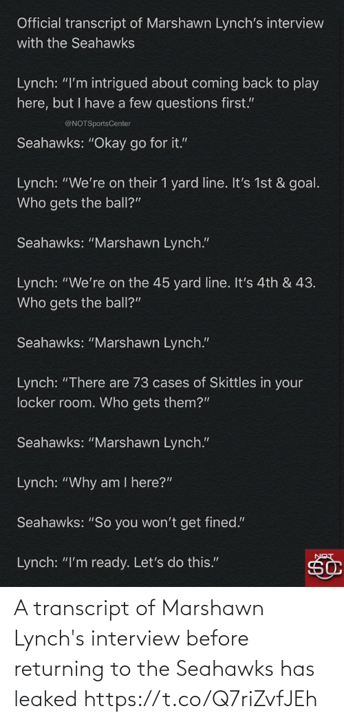 "Marshawn Lynch: Official transcript of Marshawn Lynch's interview  with the Seahawks  Lynch: ""I'm intrigued about coming back to play  here, but I have a few questions first.""  @NOTSportsCenter  Seahawks: ""Okay go for it.""  Lynch: ""We're on their 1 yard line. It's 1st & goal.  Who gets the ball?""  Seahawks: ""Marshawn Lynch.""  Lynch: ""We're on the 45 yard line. It's 4th & 43.  Who gets the ball?""  Seahawks: ""Marshawn Lynch.""  Lynch: ""There are 73 cases of Skittles in your  locker room. Who gets them?""  Seahawks: ""Marshawn Lynch.""  Lynch: ""Why am I here?""  Seahawks: ""So you won't get fined.""  Lynch: ""I'm ready. Let's do this."" A transcript of Marshawn Lynch's interview before returning to the Seahawks has leaked https://t.co/Q7riZvfJEh"