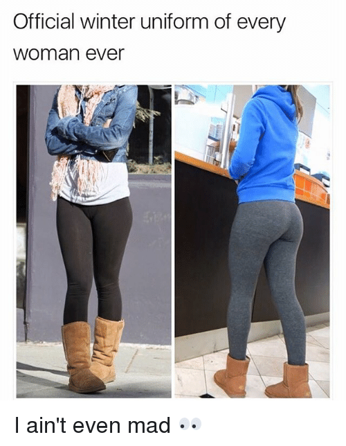 Aint Even Mad: Official winter uniform of every  Woman ever I ain't even mad 👀
