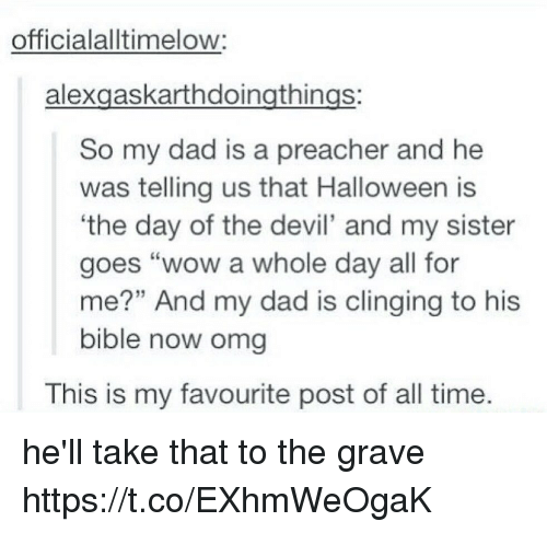 """Dad, Halloween, and Memes: officialalltimelow:  alexgaskarthdoingthings:  So my dad is a preacher and he  was telling us that Halloween is  the day of the devil' and my sister  goes """"wow a whole day all for  me?"""" And my dad is clinging to his  bible now omg  This is my favourite post of all time. he'll take that to the grave https://t.co/EXhmWeOgaK"""