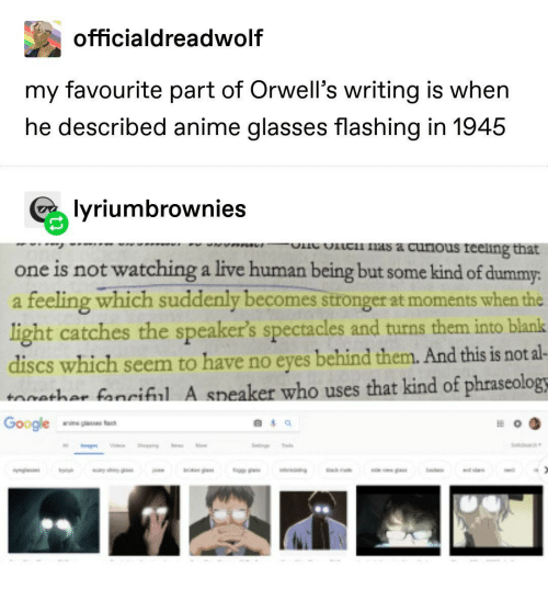 dummy: officialdreadwolf  my favourite part of Orwell's writing is when  he described anime glasses flashing in 1945  lyriumbrownies  ic nas a curious reeling that  one is not watching a live human being but some kind of dummy:  a feeling which suddenly becomes stronger at moments when the  light catches the speaker's spectacles and turns them into blank  discs which seem to have no eyes behind them. And this is not al-  aathar fanriful A speaker who uses that kind of phraseologs  Google  anine giass fa  g