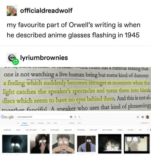 dummy: officialdreadwolf  my favourite part of Orwell's writing is when  he described anime glasses flashing in 1945  lyriumbrownies  lc nas a curious reeling that  wVPR  one is not watching a live human being but some kind of dummy:  feeling which suddenly becomes stronger at moments when the  light catches the speaker's spectacles and turns them into blank  discs which seem to have no eyes behind them. And this is not al-  tathar fanciful A speaker who uses that kind of phraseology  tac  Google  o  d