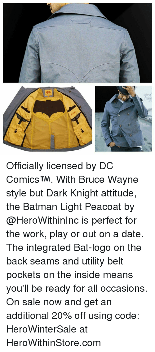 Memes, Integrity, and Attitude: Officially licensed by DC Comics™. With Bruce Wayne style but Dark Knight attitude, the Batman Light Peacoat by @HeroWithinInc is perfect for the work, play or out on a date. The integrated Bat-logo on the back seams and utility belt pockets on the inside means you'll be ready for all occasions. On sale now and get an additional 20% off using code: HeroWinterSale at HeroWithinStore.com