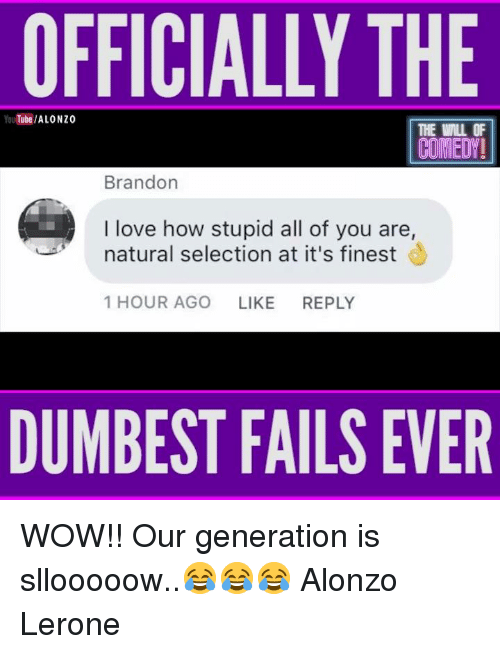 Alonzo Lerone: OFFICIALLY THE  YouTube/ALONZO  THE WILL OF  COMEDY  Brandon  I love how stupid all of you are,  natural selection at it's finest  1 HOUR AGO LIKE REPLY  DUMBEST FAILS EVER WOW!! Our generation is sllooooow..😂😂😂  Alonzo Lerone