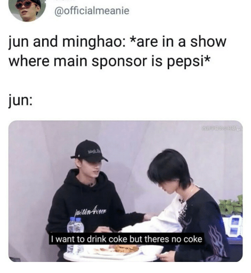Sponsor: @officialmeanie  jun and minghao: *are in a show  where main sponsor is pepsi*  jun:  tin-twr  I want to drink coke but theres no coke