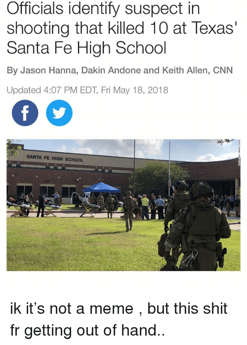 hanna: Officials identify suspect in  shooting that killed 10 at Texas  Santa Fe High School  By Jason Hanna, Dakin Andone and Keith Allen, CNN  Updated 4:07 PM EDT, Fri May 18, 2018  SANTA FE HIGH SCHOOL ik it's not a meme , but this shit fr getting out of hand..