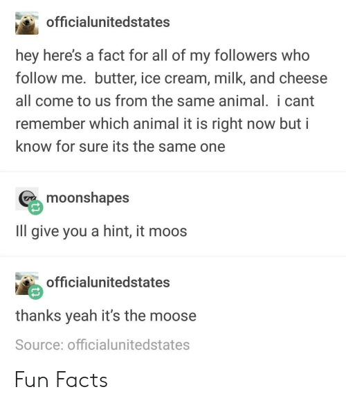 Fun Facts: officialunitedstates  hey here's a fact for all of my followers who  follow me. butter, ice cream, milk, and cheese  all come to us from the same animal. i cant  remember which animal it is right now but i  know for sure its the same one  moonshapes  IlIl give you a hint, it moos  officialunitedstates  thanks yeah it's the moose  Source: officialunitedstates Fun Facts