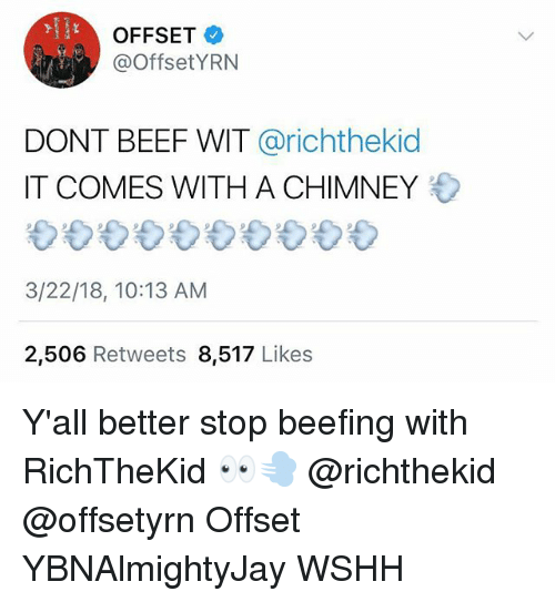 Beefing: OFFSET  @OffsetYRN  DONT BEEF WIT @richthekid  IT COMES WITH A CHIMNEY  3/22/18, 10:13 AM  2,506 Retweets 8,517 Likes Y'all better stop beefing with RichTheKid 👀💨 @richthekid @offsetyrn Offset YBNAlmightyJay WSHH