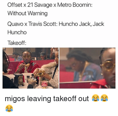 Metro Boomin: Offset x 21 Savage x Metro Boomin:  Without Warning  Quavo x Travis Scott: Huncho Jack, Jack  Huncho  Takeoff: migos leaving takeoff out 😂😂😂