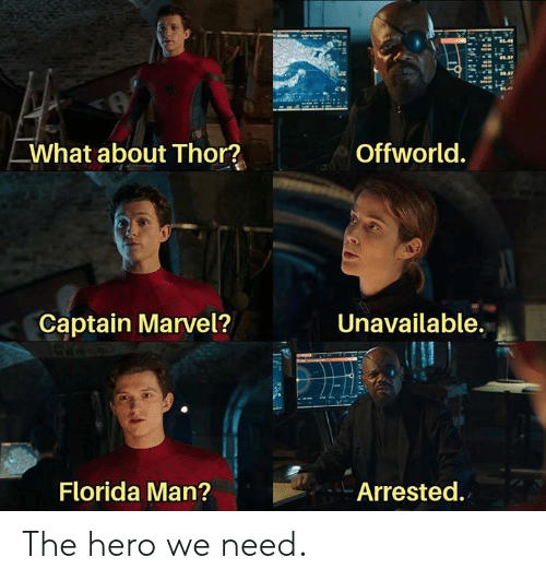 The Hero We Need: Offworld.  What about Thor?  Unavailable.  Captain Marvel?  Florida Man?  Arrested. The hero we need.