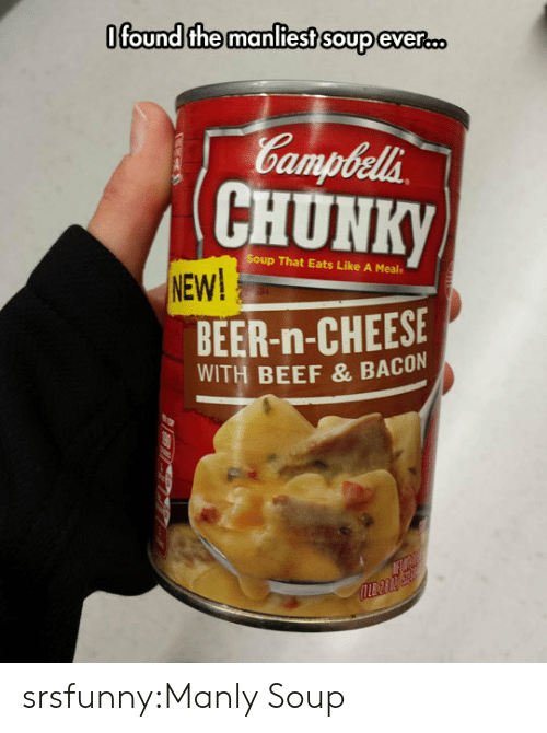 manly: Ofound the manliest soup eveR.D  Gampbela  CHUNK  p That Eats Like A Meal  NEW!  BEER-n-CHEESE  WITH BEEF & BACON srsfunny:Manly Soup