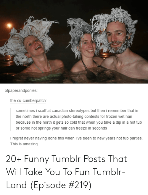 hot tub: ofpaperandponies:  the-cu-cumberpatch:  sometimes i scoff at canadian stereotypes but then i remember that in  the north there are actual photo-taking contests for frozen wet hair  because in the north it gets so cold that when you take a dip in a hot tub  or some hot springs your hair can freeze in seconds  I regret never having done this when I've been to new years hot tub parties.  This is amazing 20+ Funny Tumblr Posts That Will Take You To Fun Tumblr-Land (Episode #219)