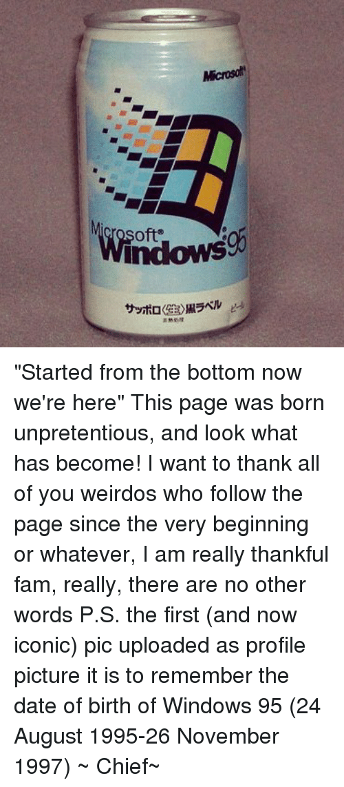 "Started From The Bottom Now Were Here: oft'  indows  サッポロ《  Rs.)黒ラベル  サッポロ 生 黒ラベル ""Started from the bottom now we're here""  This page was born unpretentious, and look what has become! I want to thank all of you weirdos who follow the page since the very beginning or whatever, I am really thankful fam, really, there are no other words  P.S. the first (and now iconic) pic uploaded as profile picture it is to remember the date of birth of Windows 95 (24 August 1995-26 November 1997) ~ Chief~"
