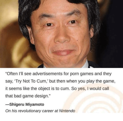 "game design: ""Often I'll see advertisements for porn games and they  say, 'Try Not To Cum,' but then when you play the game,  it seems like the object is to cum. So yes, I would call  that bad game design.""  -Shigeru Miyamoto  On his revolutionary career at Nintendo"