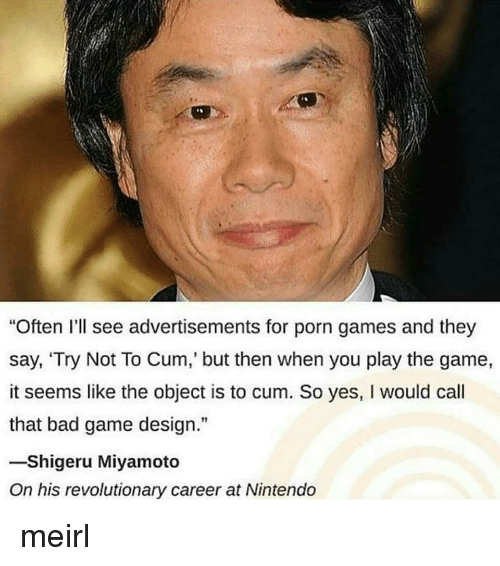"Bad, Nintendo, and The Game: ""Often I'll see advertisements for porn games and they  say, 'Try Not To Cum, but then when you play the game,  it seems like the object is to cum. So yes, I would call  that bad game design.""  -Shigeru Miyamoto  On his revolutionary career at Nintendo meirl"
