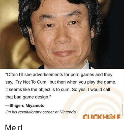 "Bad, Nintendo, and The Game: Often I'll see advertisements for porn games and they  say, 'Try Not To Cum,' but then when you play the game,  it seems like the object is to cum. So yes, I would call  that bad game design.""  -Shigeru Miyamoto  On his revolutionary career at Nintendo  CLICKHOLE Meirl"