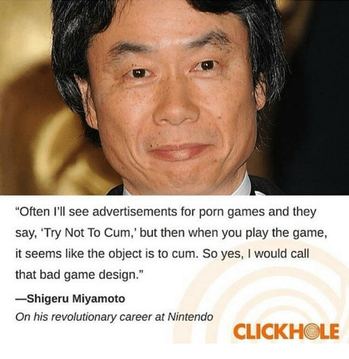"game design: ""Often I'll see advertisements for porn games and they  say, 'Try Not To Cum,' but then when you play the game,  it seems like the object is to cum. So yes, I would cal  that bad game design.""  -Shigeru Miyamoto  On his revolutionary career at Nintendo  CLICKHOLE"