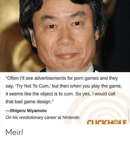 "game design: Often I'll see advertisements for porn games and they  say, 'Try Not To Cum,' but then when you play the game,  it seems like the object is to cum. So yes, I would call  that bad game design.""  -Shigeru Miyamoto  On his revolutionary career at Nintendo  CLICKHOLE Meirl"