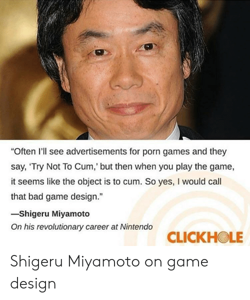 "game design: ""Often I'll see advertisements for porn games and they  say, 'Try Not To Cum,' but then when you play the game,  it seems like the object is to cum. So yes, I would cal  that bad game design.""  -Shigeru Miyamoto  On his revolutionary career at Nintendo  CLICKHOLE Shigeru Miyamoto on game design"