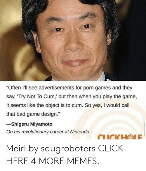 "game design: ""Often I'll see advertisements for porn games and they  say, 'Try Not To Cum,' but then when you play the game,  it seems like the object is to cum. So yes, I would call  that bad game design.""  -Shigeru Miyamoto  On his revolutionary career at Nintendo  CLICKH@LE Meirl by saugroboters CLICK HERE 4 MORE MEMES."