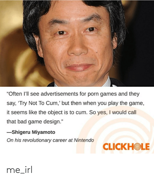 "game design: ""Often l'll see advertisements for porn games and they  say, 'Try Not To Cum,' but then when you play the game,  it seems like the object is to cum. So yes, I would call  that bad game design.""  -Shigeru Miyamoto  On his revolutionary career at Nintendo  CLICKHOLE me_irl"