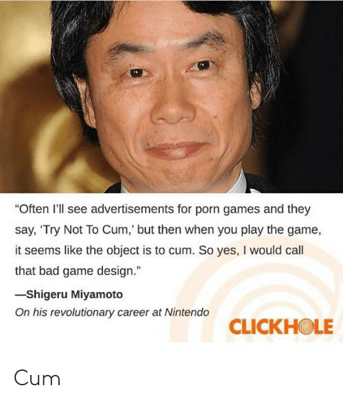 "game design: ""Often l'll see advertisements for porn games and they  say, 'Try Not To Cum,' but then when you play the game,  it seems like the object is to cum. So yes, I would call  that bad game design.""  -Shigeru Miyamoto  On his revolutionary career at Nintendo  CLICKHOLE Cum"