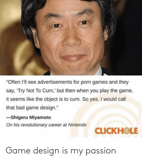 "game design: ""Often l'll see advertisements for porn games and they  say, 'Try Not To Cum,' but then when you play the game,  it seems like the object is to cum. So yes, I would call  that bad game design.""  -Shigeru Miyamoto  On his revolutionary career at Nintendo  CLICKHOLE Game design is my passion"
