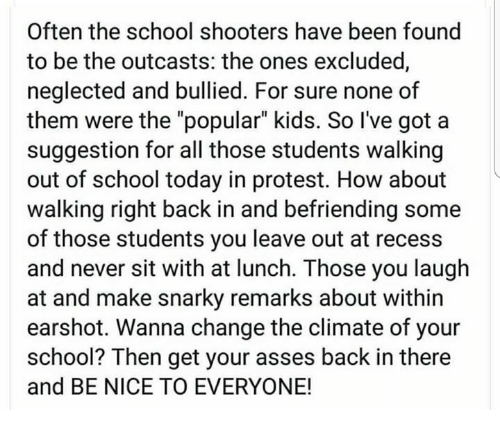 "Memes, Protest, and Recess: Often the school shooters have been found  to be the outcasts: the ones excluded,  neglected and bullied. For sure none of  them were the ""popular"" kids. So I've got a  suggestion for all those students walking  out of school today in protest. How about  walking right back in and befriending some  of those students you leave out at recess  and never sit with at lunch. Those you laugh  at and make snarky remarks about within  earshot. Wanna change the climate of your  school? Then get your asses back in there  and BE NICE TO EVERYONE!"