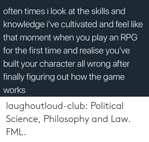 FML: often times i look at the skills and  knowledge i've cultivated and feel like  that moment when you play an RPG  for the first time and realise you've  built your character all wrong after  finally figuring out how the game  works laughoutloud-club:  Political Science, Philosophy and Law. FML.