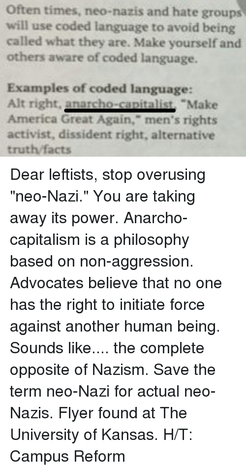 "Dank, Philosophy, and Anarcho-Capitalism: Often times, neo-nazis and hate groups  will use coded language to avoid being  called what they are. Make yourself and  others aware of coded language.  Examples of coded language:  Alt right.  nacho Make  America Great Again,"" men's rights  activist, dissident right, alternative  truth facts Dear leftists, stop overusing ""neo-Nazi."" You are taking away its power. Anarcho-capitalism is a philosophy based on non-aggression. Advocates believe that no one has the right to initiate force against another human being. Sounds like.... the complete opposite of Nazism. Save the term neo-Nazi for actual neo-Nazis.   Flyer found at The University of Kansas.  H/T: Campus Reform"