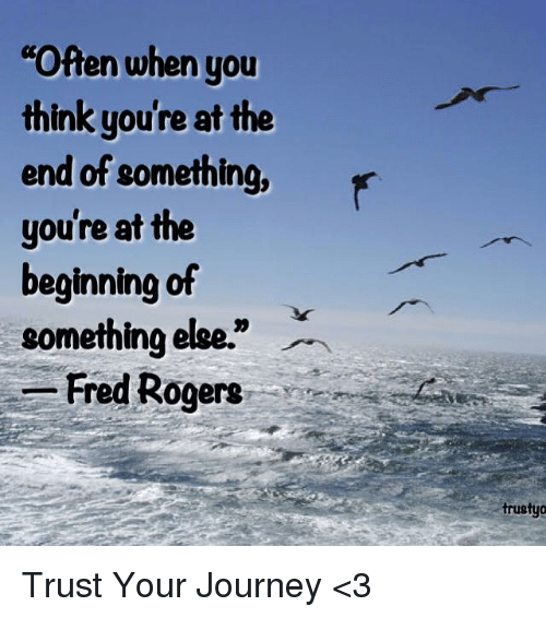 """fred rogers: Often when you  think you're at the  end of something, r  you're at the  beginning of  something else.""""  -Fred Rogers  trustyo Trust Your Journey <3"""