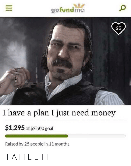 Need Money: ofundme  25  I have a plan I just need money  $1,295 of $2,500 goal  Raised by 25 people in 11 months T A H E E T I