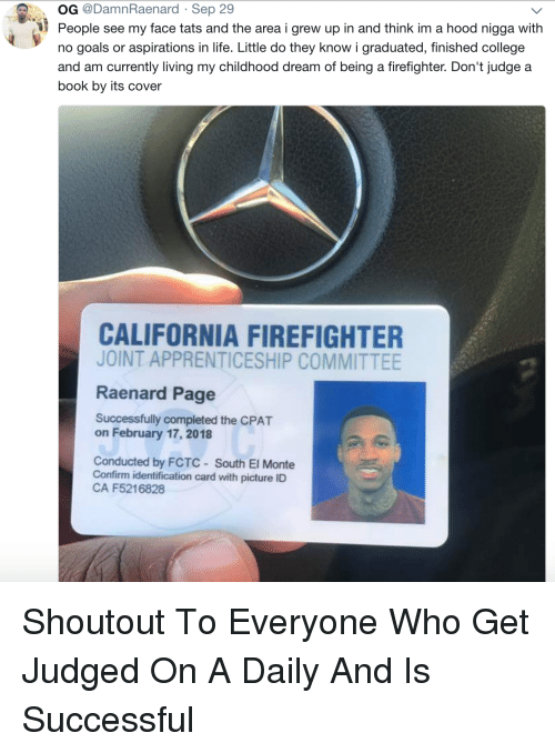 A Hood: OG @DamnRaenard Sep 29  People see my face tats and the area i grew up in and think im a hood nigga with  no goals or aspirations in life. Little do they know i graduated, finished college  and am currently living my childhood dream of being a firefighter. Don't judge a  book by its cover  CALIFORNIA FIREFIGHTER  JOINT APPRENTICESHIP COMMITTEE  Raenard Page  Successfully completed the CPAT  on February 17, 2018  Conducted by FCTC South El Monte  Confirm identification card with picture ID  CA F5216828 Shoutout To Everyone Who Get Judged On A Daily And Is Successful