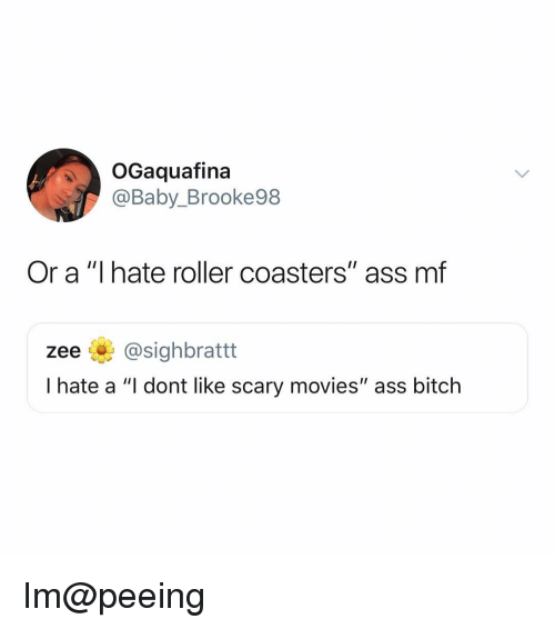 "roller coasters: OGaquafina  @Baby_Brooke98  Or a ""I hate roller coasters"" ass mf  zee @sighbrattt  I hate a ""I dont like scary movies"" ass bitch Im@peeing"