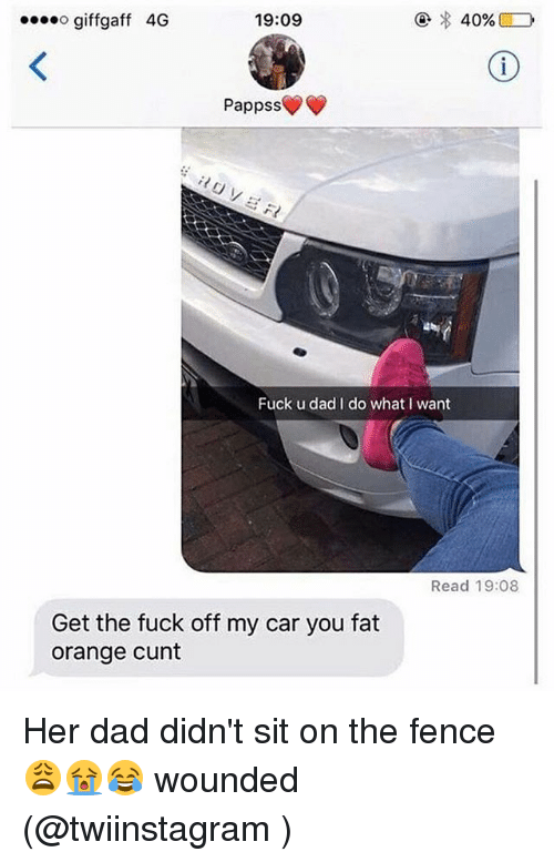 Dad, Memes, and Cunt: ogiffgaff 4G  19:09  Pappss  Fuck u dad I do whatI want  Read 19:08  Get the fuck off my car you fat  orange cunt Her dad didn't sit on the fence 😩😭😂 wounded (@twiinstagram )