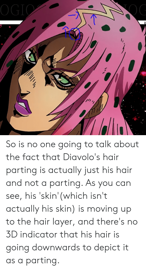 Parting: OGIO So is no one going to talk about the fact that Diavolo's hair parting is actually just his hair and not a parting. As you can see, his 'skin'(which isn't actually his skin) is moving up to the hair layer, and there's no 3D indicator that his hair is going downwards to depict it as a parting.