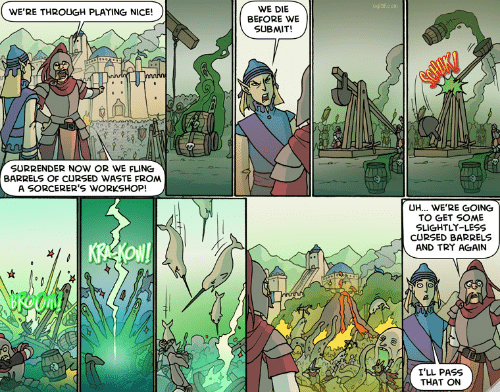 Were Through: oglaf.com  WE DIE  BEFORE WE  SUBMIT!  WE'RE THROUGH PLAYING NICE!  nnnin  SURRENDER Now OR WE FLING  BARRELS OF CURSED WASTE FROM  A SORCERER'S WORKSHOP!  UH... WE'RE GOING  TO GET SOME  SLIGHTLY-LESS  CURSED BARRELS  AND TRY AGAIN  KREKON!  I'LL PASS  THAT ON
