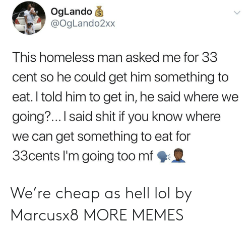 homeless man: OgLando  @OgLando2xx  This homeless man asked me for 33  cent so he could get him something to  eat. I told him to get in, he said where we  going?... I said shit if you know where  we can get something to eat for  33cents I'm going too mf We're cheap as hell lol by Marcusx8 MORE MEMES