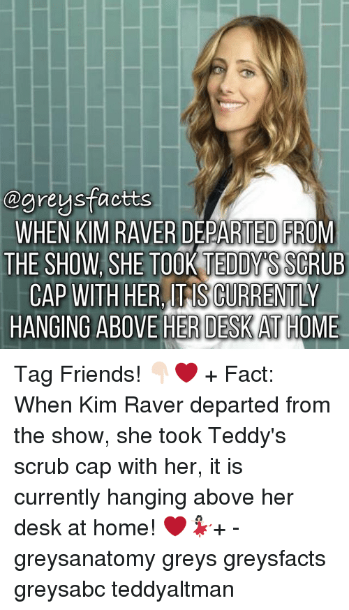 departed: ogreysfactts  WHEN KIM RAVER DEPARTED FROM  THE SHOW SHE TOOK TEDDY  SSCRUB  CAP WITH HER TAS CURRENTLY  HANGING ABOVE HER DESKATHOME Tag Friends! 👇🏻❤️ + Fact: When Kim Raver departed from the show, she took Teddy's scrub cap with her, it is currently hanging above her desk at home! ❤️💃🏻+ - greysanatomy greys greysfacts greysabc teddyaltman