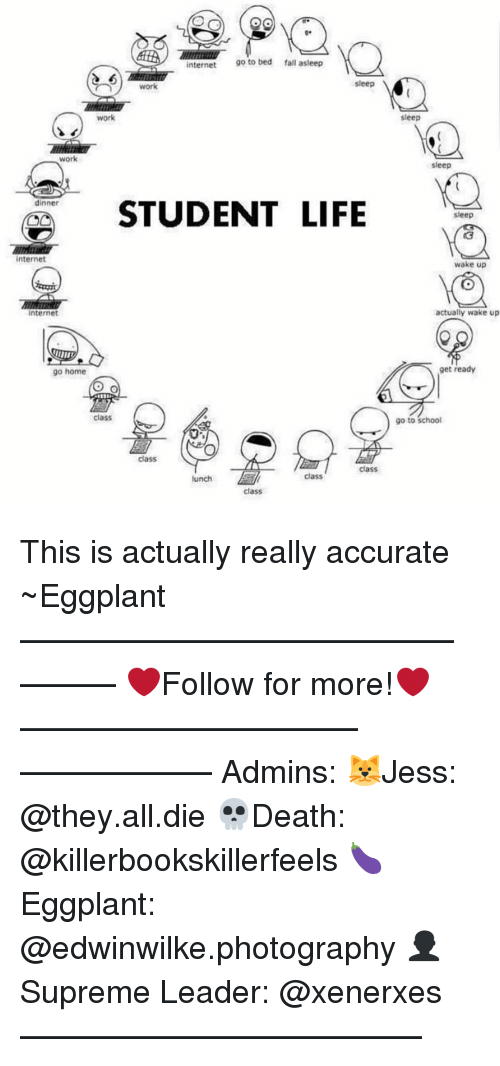 work work work: OGS  internet  go to bed fall asleep  sleep  work  work  Work  dinner  STUDENT LIFE  internet  Internet  go home  Class  class  class  class  lunch  class  sleep  sleep  sleep  wake up  actually wake up  get ready  go to school This is actually really accurate ~Eggplant —————————————–——— ❤️Follow for more!❤️ ——————————–—————— Admins: 🐱Jess: @they.all.die 💀Death: @killerbookskillerfeels 🍆Eggplant: @edwinwilke.photography 👤Supreme Leader: @xenerxes ——————————–——