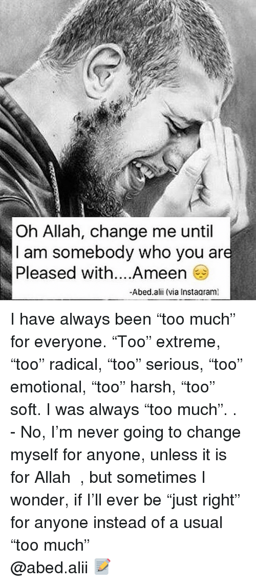"Memes, Harsh, and 🤖: Oh Allah, change me until  I am somebody who you are  Pleased with... Ameen  -Abed alii (via Instaaraml I have always been ""too much"" for everyone. ""Too"" extreme, ""too"" radical, ""too"" serious, ""too"" emotional, ""too"" harsh, ""too"" soft. I was always ""too much"". . - No, I'm never going to change myself for anyone, unless it is for Allah ﷻ , but sometimes I wonder, if I'll ever be ""just right"" for anyone instead of a usual ""too much"" ▃▃▃▃▃▃▃▃▃▃▃▃▃▃▃▃▃▃▃▃ @abed.alii 📝"